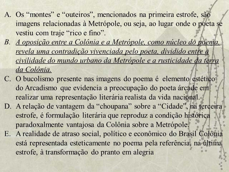 A.Os montes e outeiros, mencionados na primeira estrofe, são imagens relacionadas à Metrópole, ou seja, ao lugar onde o poeta se vestiu com traje rico