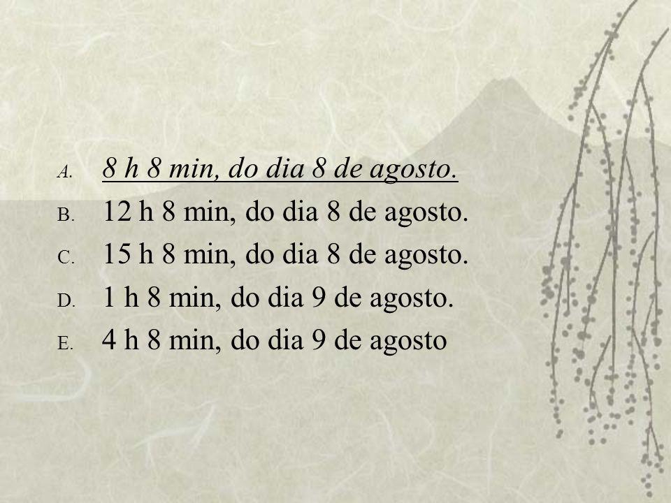 A. 8 h 8 min, do dia 8 de agosto. B. 12 h 8 min, do dia 8 de agosto. C. 15 h 8 min, do dia 8 de agosto. D. 1 h 8 min, do dia 9 de agosto. E. 4 h 8 min