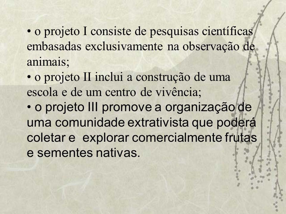 o projeto I consiste de pesquisas científicas embasadas exclusivamente na observação de animais; o projeto II inclui a construção de uma escola e de u