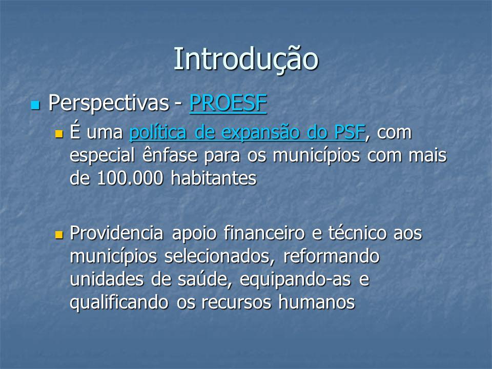 Introdução Perspectivas - PROESF Perspectivas - PROESFPROESF É uma política de expansão do PSF, com especial ênfase para os municípios com mais de 100
