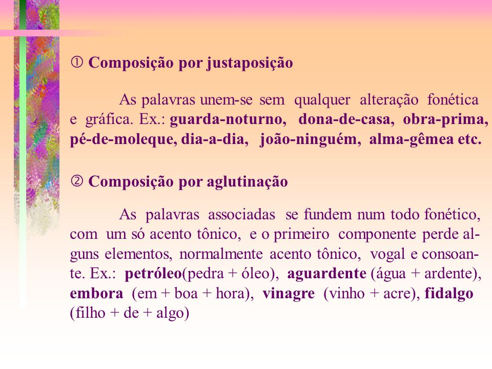 Composição por justaposição As palavras unem-se sem qualquer alteração fonética e gráfica.