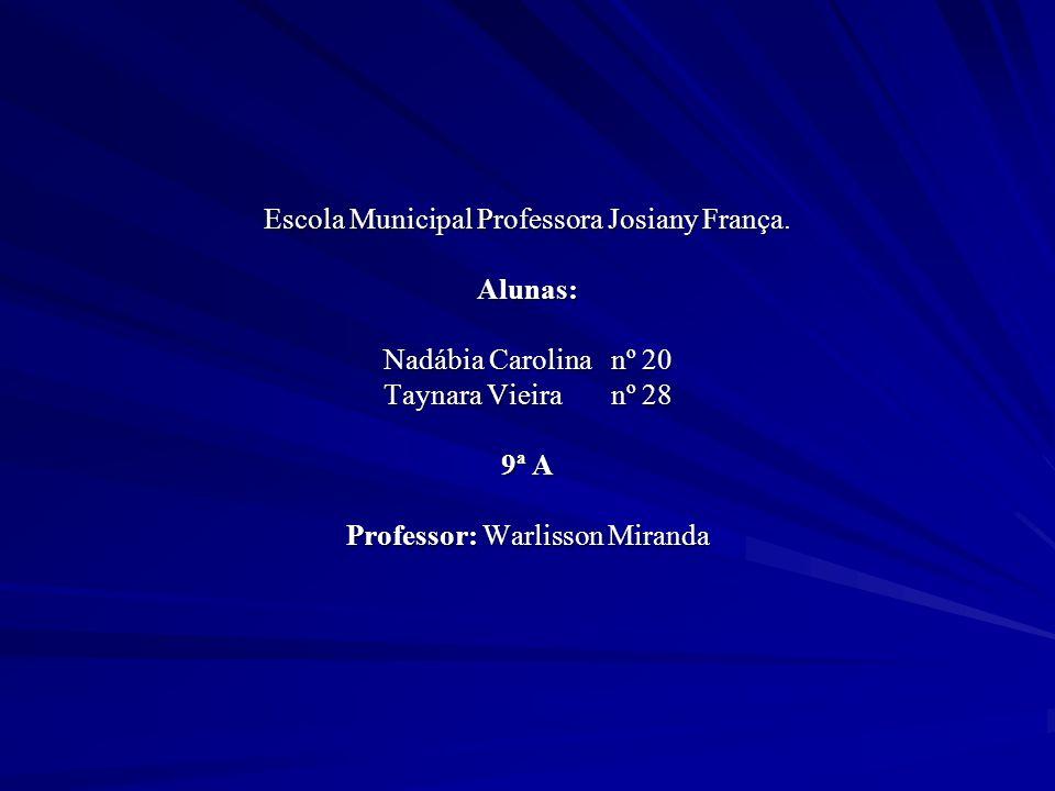 Escola Municipal Professora Josiany França. Alunas: Nadábia Carolina nº 20 Taynara Vieira nº 28 9ª A Professor: Warlisson Miranda