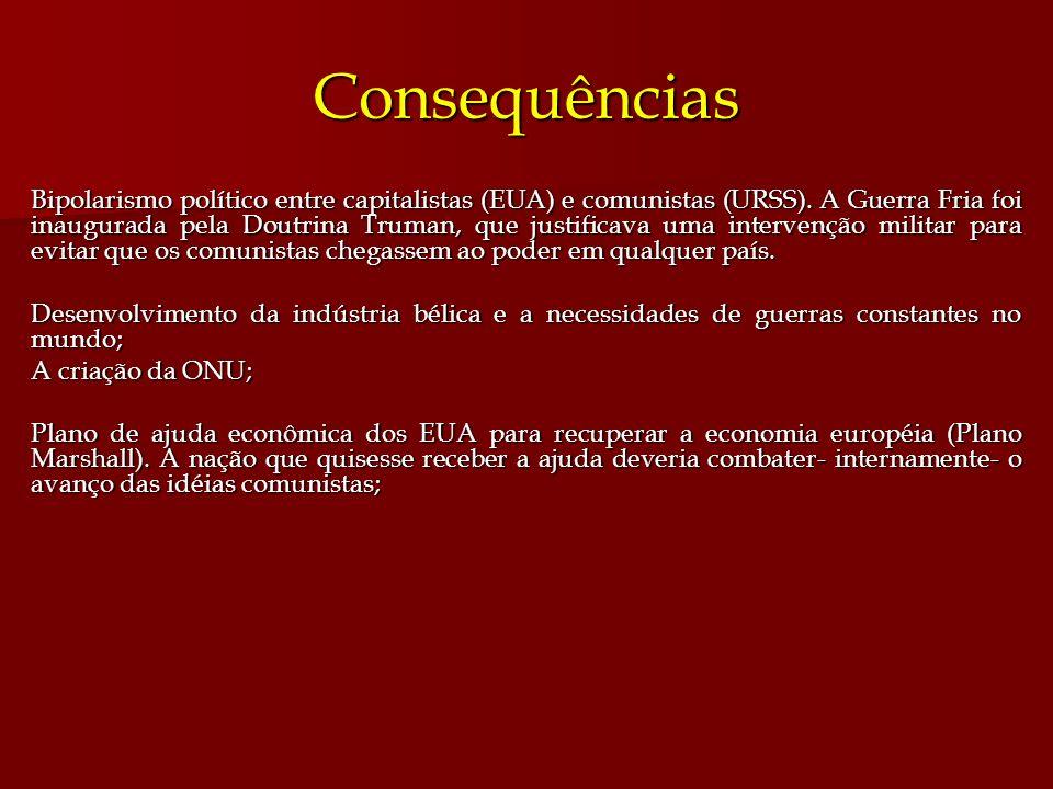 Consequências Bipolarismo político entre capitalistas (EUA) e comunistas (URSS). A Guerra Fria foi inaugurada pela Doutrina Truman, que justificava um