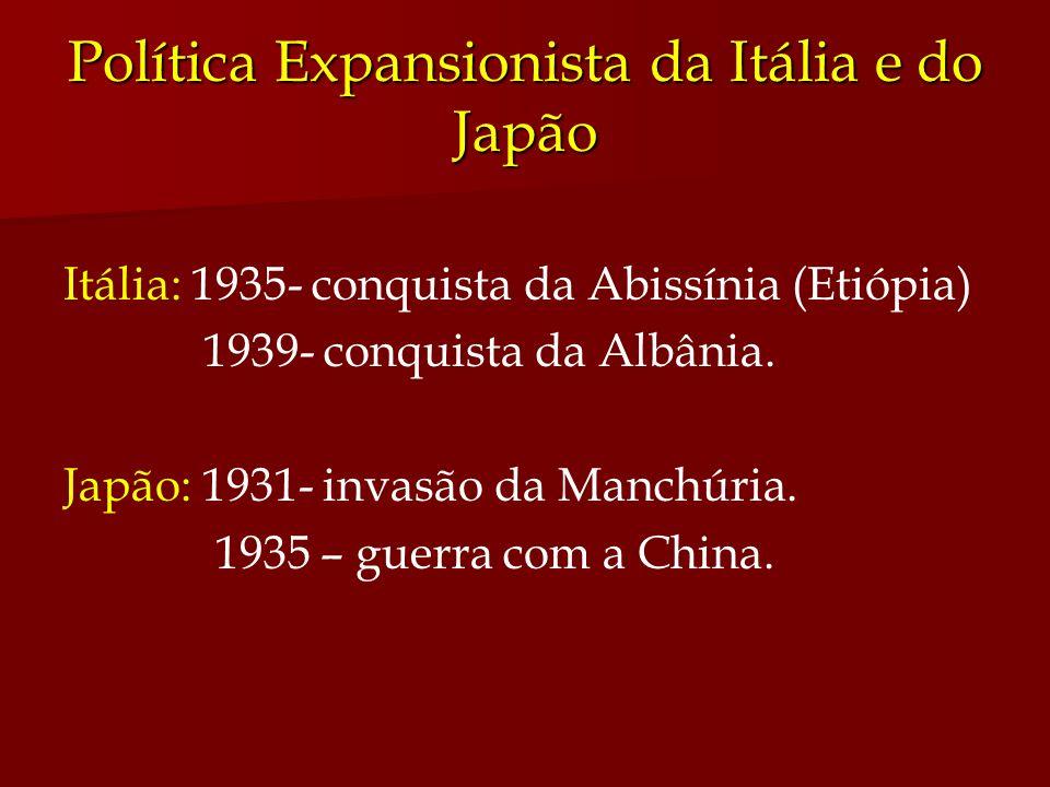 Política Expansionista da Itália e do Japão Itália: 1935- conquista da Abissínia (Etiópia) 1939- conquista da Albânia. Japão: 1931- invasão da Manchúr