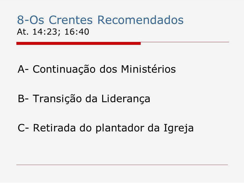8-Os Crentes Recomendados At. 14:23; 16:40 A- Continuação dos Ministérios B- Transição da Liderança C- Retirada do plantador da Igreja