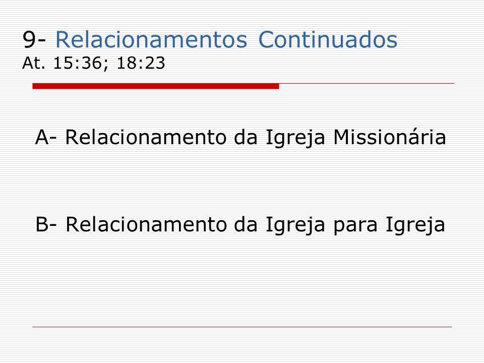 9- Relacionamentos Continuados At. 15:36; 18:23 A- Relacionamento da Igreja Missionária B- Relacionamento da Igreja para Igreja