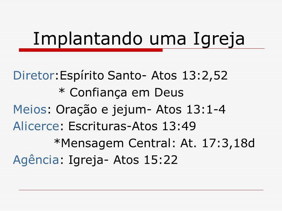 Implantando uma Igreja Diretor:Espírito Santo- Atos 13:2,52 * Confiança em Deus Meios: Oração e jejum- Atos 13:1-4 Alicerce: Escrituras-Atos 13:49 *Me