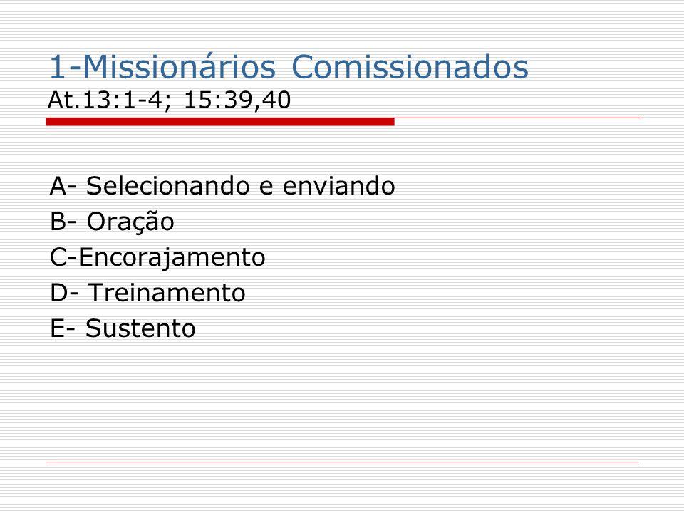 1-Missionários Comissionados At.13:1-4; 15:39,40 A- Selecionando e enviando B- Oração C-Encorajamento D- Treinamento E- Sustento