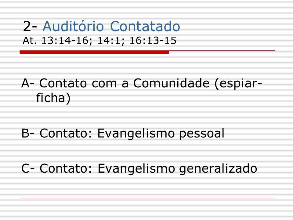 2- Auditório Contatado At. 13:14-16; 14:1; 16:13-15 A- Contato com a Comunidade (espiar- ficha) B- Contato: Evangelismo pessoal C- Contato: Evangelism