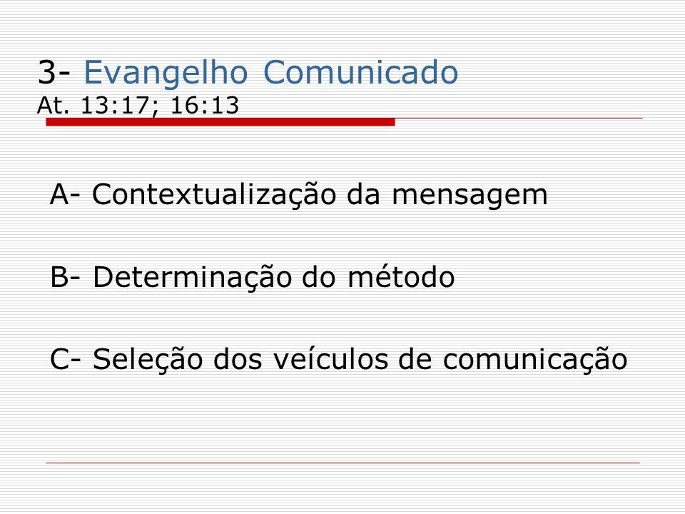3- Evangelho Comunicado At. 13:17; 16:13 A- Contextualização da mensagem B- Determinação do método C- Seleção dos veículos de comunicação
