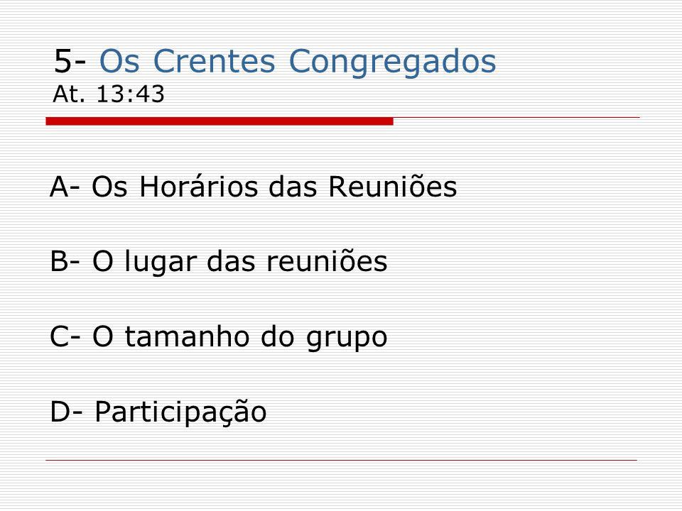 5- Os Crentes Congregados At. 13:43 A- Os Horários das Reuniões B- O lugar das reuniões C- O tamanho do grupo D- Participação