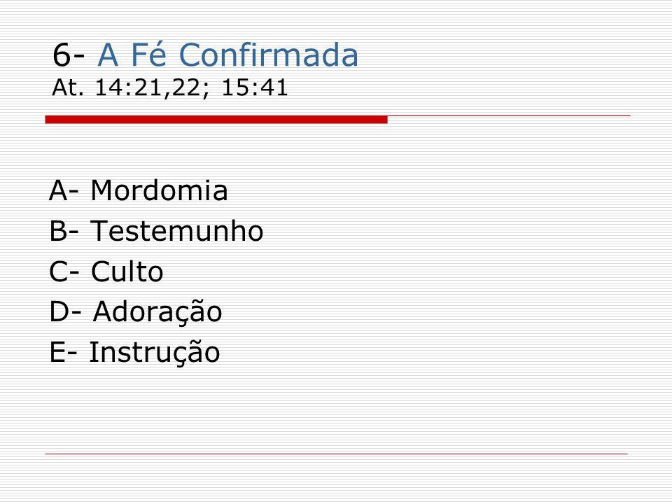 6- A Fé Confirmada At. 14:21,22; 15:41 A- Mordomia B- Testemunho C- Culto D- Adoração E- Instrução
