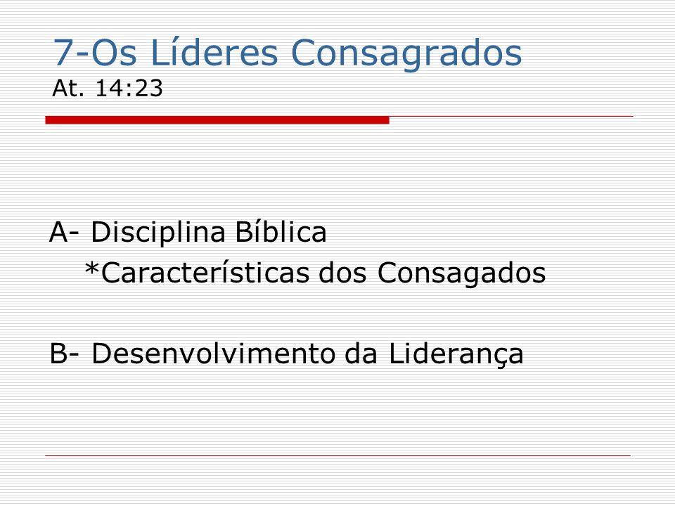 7-Os Líderes Consagrados At. 14:23 A- Disciplina Bíblica *Características dos Consagados B- Desenvolvimento da Liderança