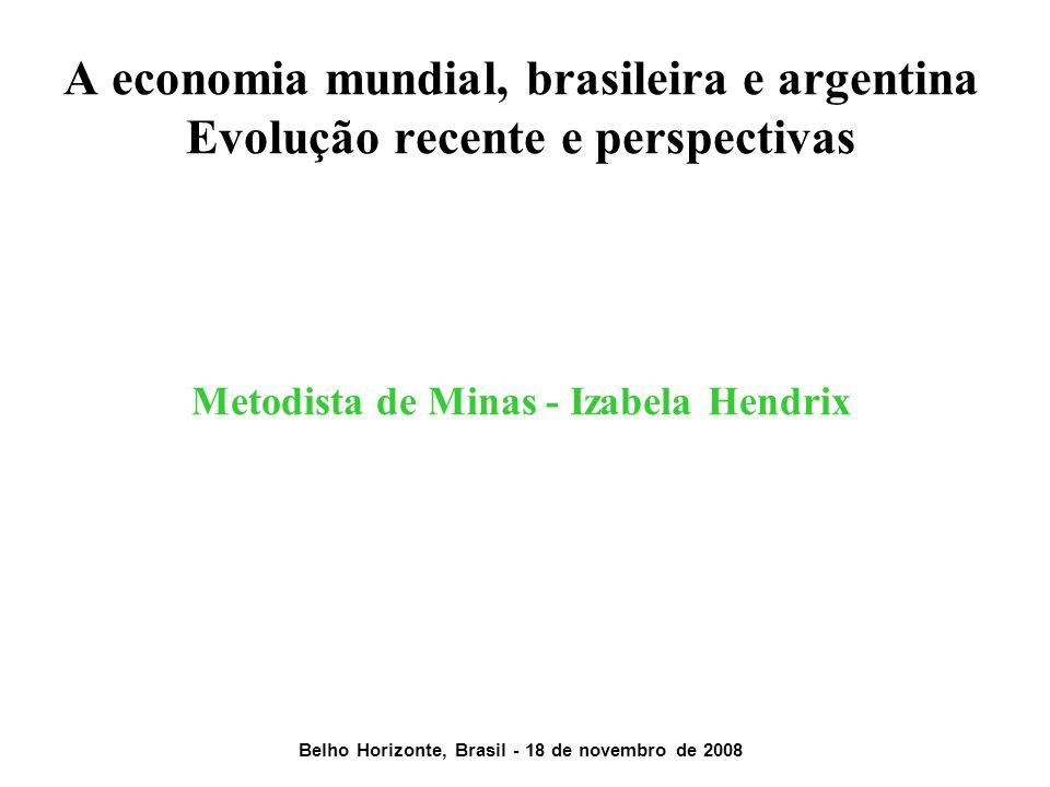 A economia mundial, brasileira e argentina Evolução recente e perspectivas Metodista de Minas - Izabela Hendrix Belho Horizonte, Brasil - 18 de novemb