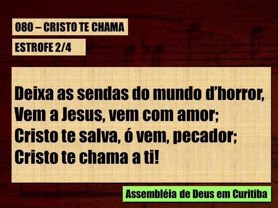 ESTROFE 2/4 Deixa as sendas do mundo dhorror, Vem a Jesus, vem com amor; Cristo te salva, ó vem, pecador; Cristo te chama a ti! Deixa as sendas do mun