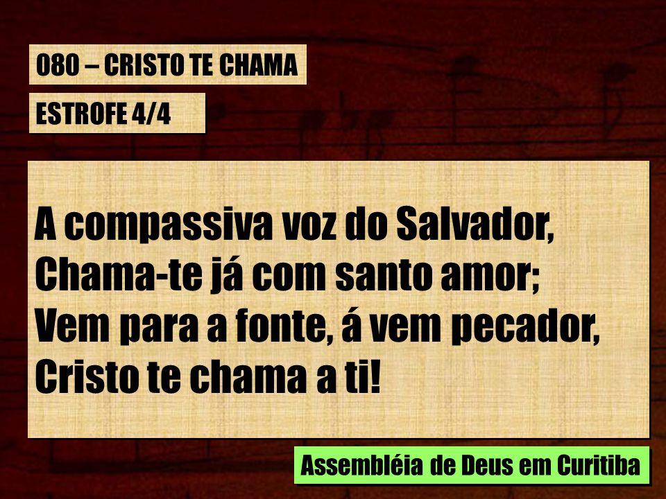 ESTROFE 4/4 A compassiva voz do Salvador, Chama-te já com santo amor; Vem para a fonte, á vem pecador, Cristo te chama a ti! A compassiva voz do Salva