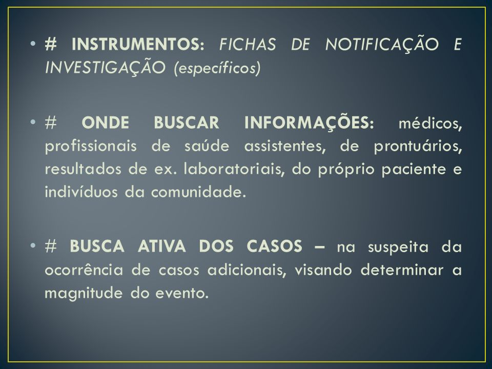 # INSTRUMENTOS: FICHAS DE NOTIFICAÇÃO E INVESTIGAÇÃO (específicos) # ONDE BUSCAR INFORMAÇÕES: médicos, profissionais de saúde assistentes, de prontuár