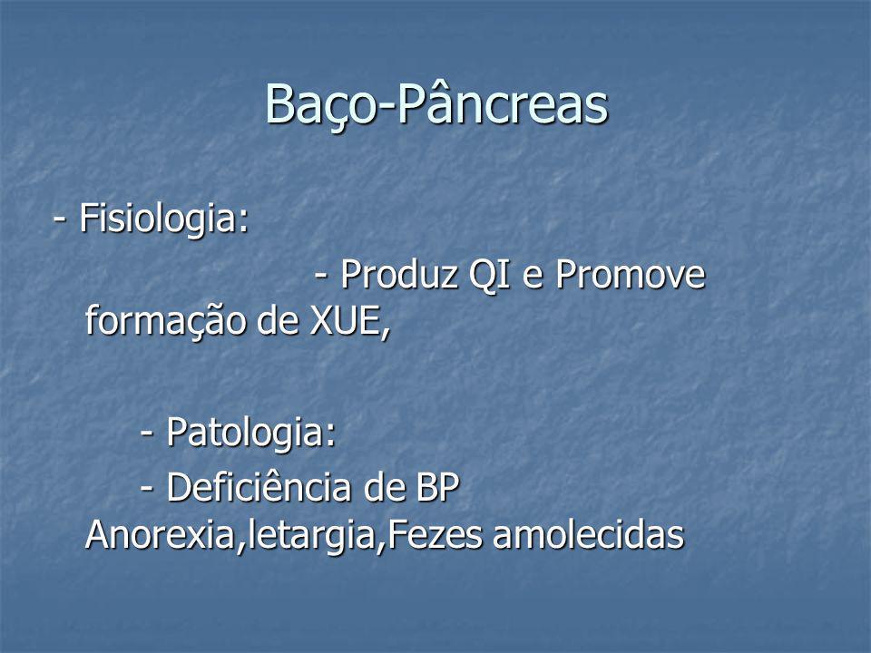Baço-Pâncreas - Fisiologia: - Produz QI e Promove formação de XUE, - Patologia: - Deficiência de BP Anorexia,letargia,Fezes amolecidas