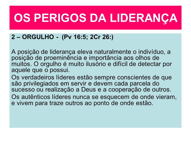 OS PERIGOS DA LIDERANÇA 2 – ORGULHO - (Pv 16:5; 2Cr 26:) A posição de liderança eleva naturalmente o indivíduo, a posição de proeminência e importânci