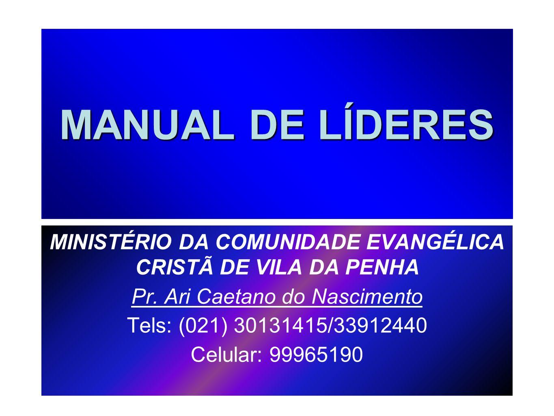 MANUAL DE LÍDERES MINISTÉRIO DA COMUNIDADE EVANGÉLICA CRISTÃ DE VILA DA PENHA Pr. Ari Caetano do Nascimento Tels: (021) 30131415/33912440 Celular: 999