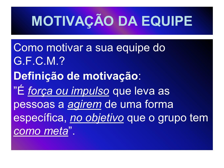 MOTIVAÇÃO DA EQUIPE Como motivar a sua equipe do G.F.C.M.? Definição de motivação: É força ou impulso que leva as pessoas a agirem de uma forma especí