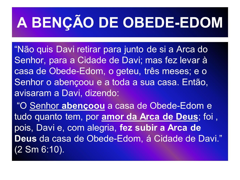 A BENÇÃO DE OBEDE-EDOM Não quis Davi retirar para junto de si a Arca do Senhor, para a Cidade de Davi; mas fez levar à casa de Obede-Edom, o geteu, tr