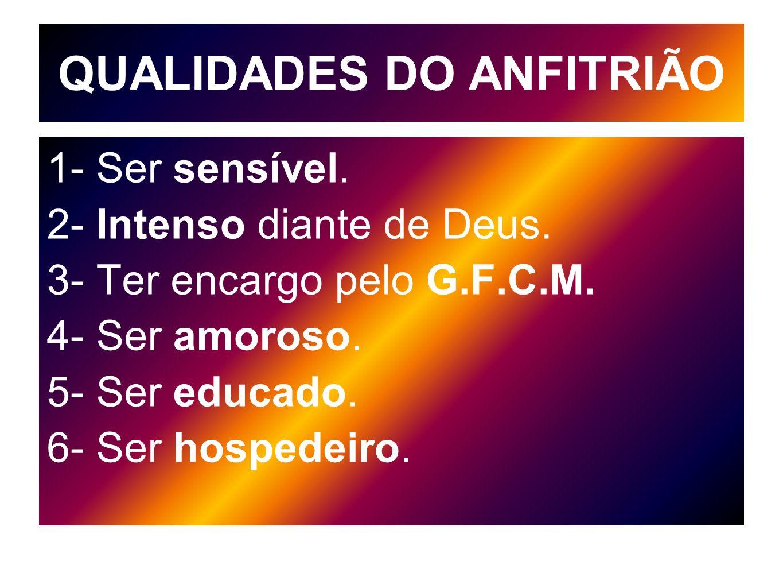 QUALIDADES DO ANFITRIÃO 1- Ser sensível. 2- Intenso diante de Deus. 3- Ter encargo pelo G.F.C.M. 4- Ser amoroso. 5- Ser educado. 6- Ser hospedeiro.