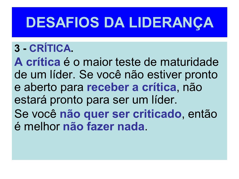 DESAFIOS DA LIDERANÇA 3 - CRÍTICA. A crítica é o maior teste de maturidade de um líder. Se você não estiver pronto e aberto para receber a crítica, nã