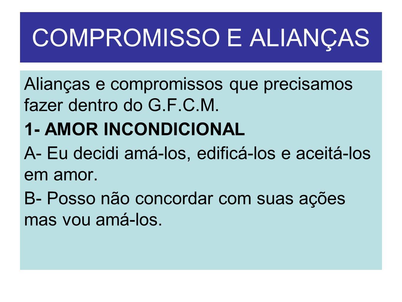 COMPROMISSO E ALIANÇAS Alianças e compromissos que precisamos fazer dentro do G.F.C.M. 1- AMOR INCONDICIONAL A- Eu decidi amá-los, edificá-los e aceit