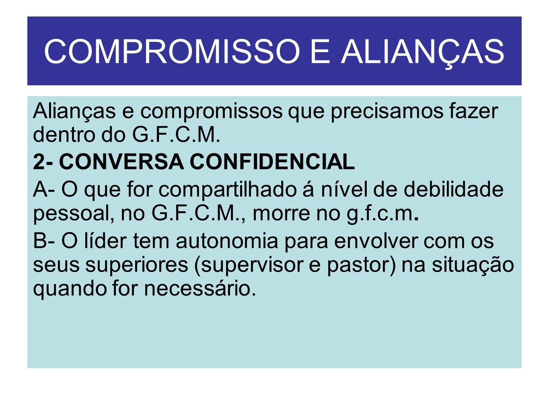 COMPROMISSO E ALIANÇAS Alianças e compromissos que precisamos fazer dentro do G.F.C.M. 2- CONVERSA CONFIDENCIAL A- O que for compartilhado á nível de