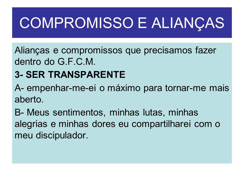 COMPROMISSO E ALIANÇAS Alianças e compromissos que precisamos fazer dentro do G.F.C.M. 3- SER TRANSPARENTE A- empenhar-me-ei o máximo para tornar-me m