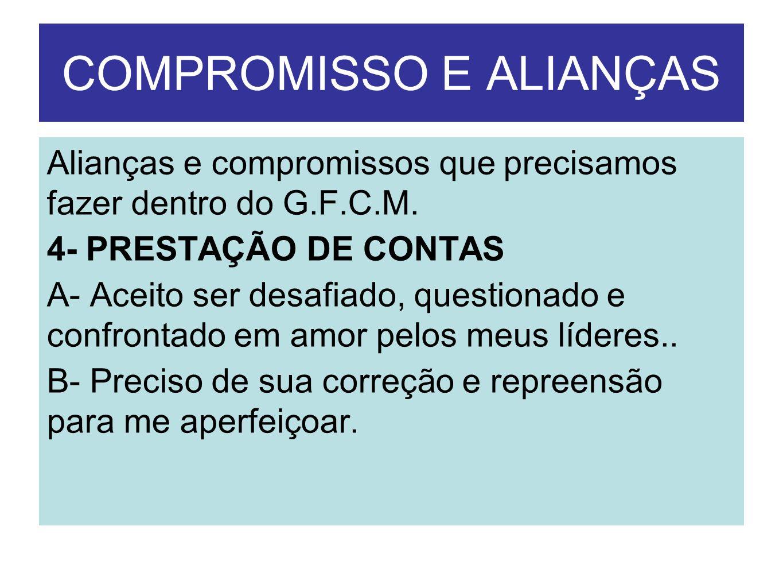 COMPROMISSO E ALIANÇAS Alianças e compromissos que precisamos fazer dentro do G.F.C.M. 4- PRESTAÇÃO DE CONTAS A- Aceito ser desafiado, questionado e c