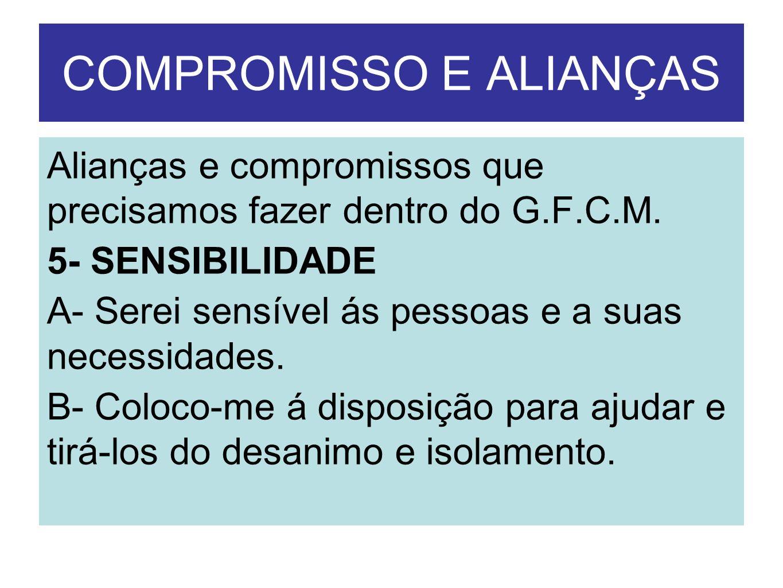 COMPROMISSO E ALIANÇAS Alianças e compromissos que precisamos fazer dentro do G.F.C.M. 5- SENSIBILIDADE A- Serei sensível ás pessoas e a suas necessid