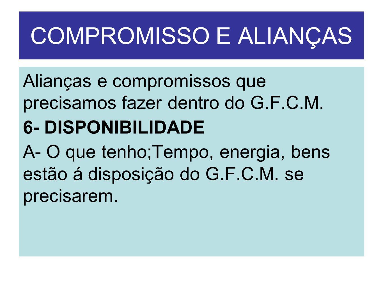 COMPROMISSO E ALIANÇAS Alianças e compromissos que precisamos fazer dentro do G.F.C.M. 6- DISPONIBILIDADE A- O que tenho;Tempo, energia, bens estão á