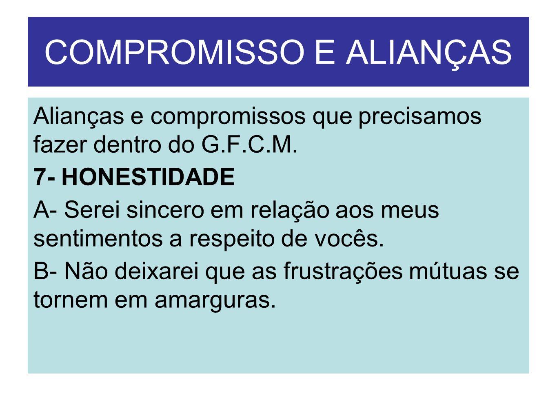 COMPROMISSO E ALIANÇAS Alianças e compromissos que precisamos fazer dentro do G.F.C.M. 7- HONESTIDADE A- Serei sincero em relação aos meus sentimentos