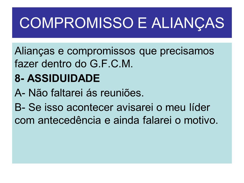 COMPROMISSO E ALIANÇAS Alianças e compromissos que precisamos fazer dentro do G.F.C.M. 8- ASSIDUIDADE A- Não faltarei ás reuniões. B- Se isso acontece