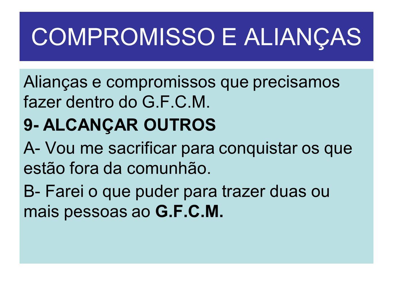 COMPROMISSO E ALIANÇAS Alianças e compromissos que precisamos fazer dentro do G.F.C.M. 9- ALCANÇAR OUTROS A- Vou me sacrificar para conquistar os que
