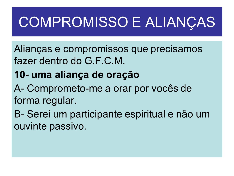 COMPROMISSO E ALIANÇAS Alianças e compromissos que precisamos fazer dentro do G.F.C.M. 10- uma aliança de oração A- Comprometo-me a orar por vocês de