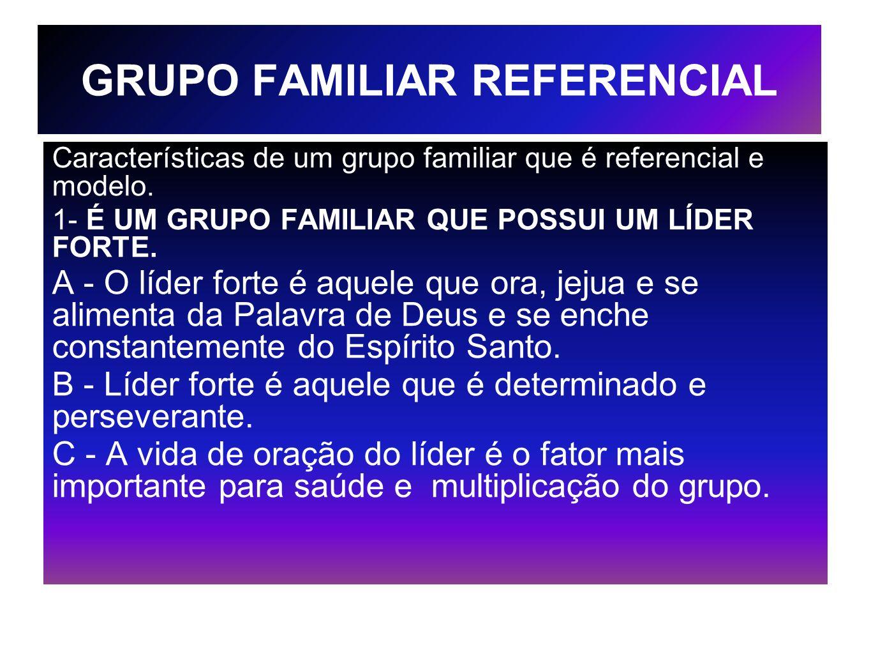 GRUPO FAMILIAR REFERENCIAL Características de um grupo familiar que é referencial e modelo. 1- É UM GRUPO FAMILIAR QUE POSSUI UM LÍDER FORTE. A - O lí