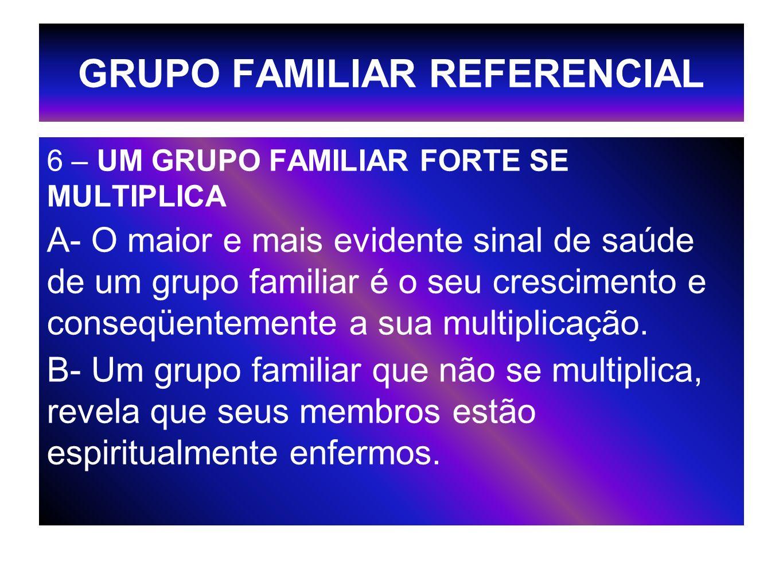 GRUPO FAMILIAR REFERENCIAL 6 – UM GRUPO FAMILIAR FORTE SE MULTIPLICA A- O maior e mais evidente sinal de saúde de um grupo familiar é o seu cresciment