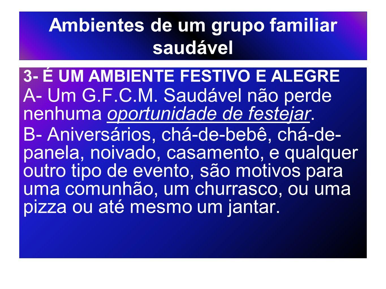 Ambientes de um grupo familiar saudável 3- É UM AMBIENTE FESTIVO E ALEGRE A- Um G.F.C.M. Saudável não perde nenhuma oportunidade de festejar. B- Anive
