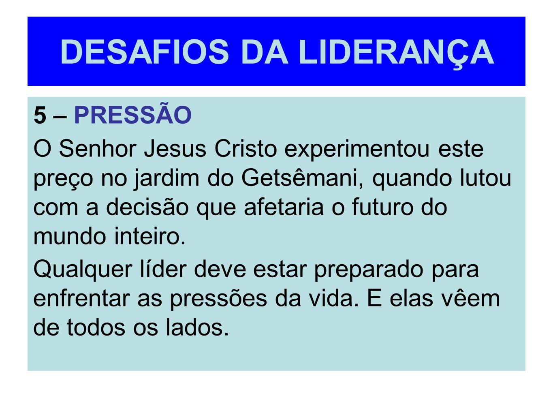 DESAFIOS DA LIDERANÇA 5 – PRESSÃO O Senhor Jesus Cristo experimentou este preço no jardim do Getsêmani, quando lutou com a decisão que afetaria o futu