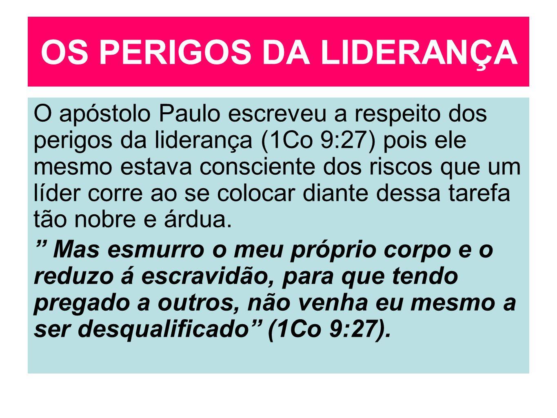 OS PERIGOS DA LIDERANÇA O apóstolo Paulo escreveu a respeito dos perigos da liderança (1Co 9:27) pois ele mesmo estava consciente dos riscos que um lí
