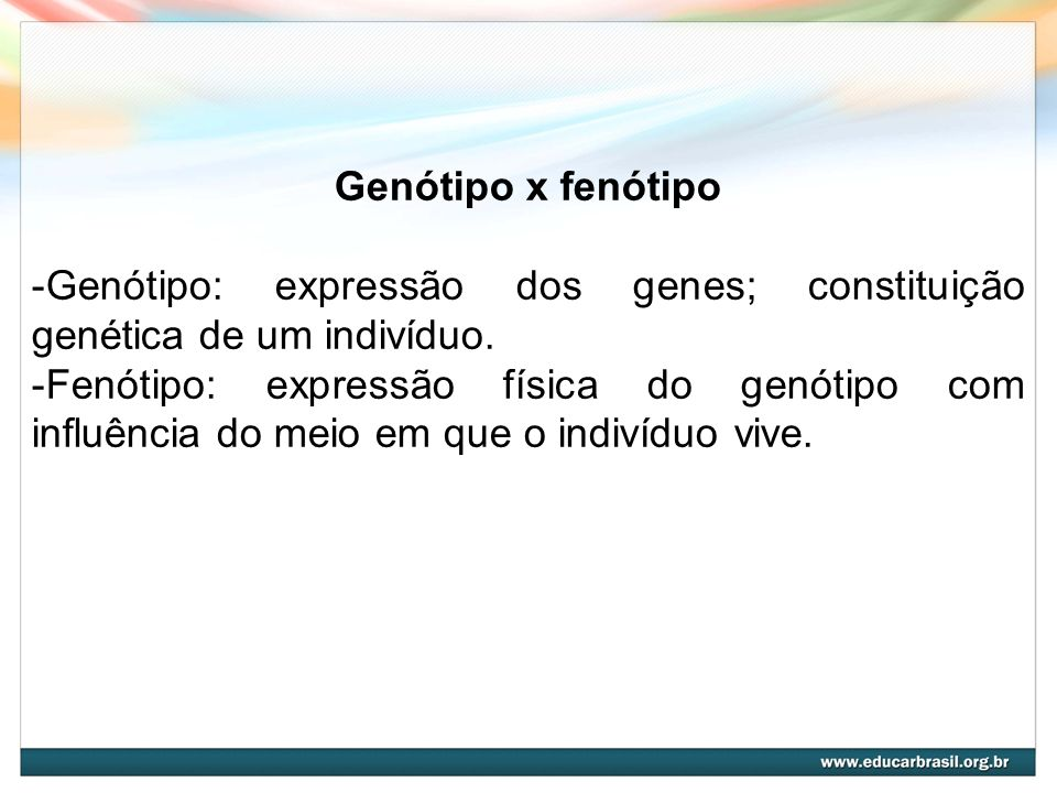 Genótipo x fenótipo -Genótipo: expressão dos genes; constituição genética de um indivíduo. -Fenótipo: expressão física do genótipo com influência do m