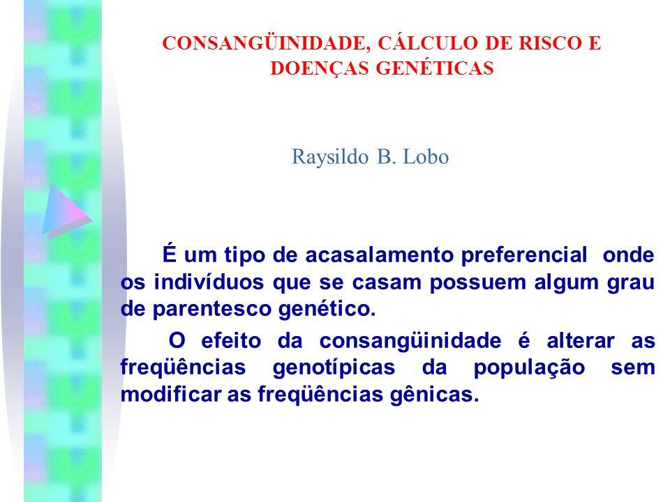 CONSANGÜINIDADE, CÁLCULO DE RISCO E DOENÇAS GENÉTICAS É um tipo de acasalamento preferencial onde os indivíduos que se casam possuem algum grau de par