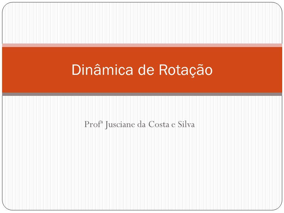 Profª Jusciane da Costa e Silva Dinâmica de Rotação