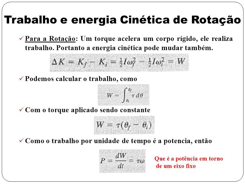 Trabalho e energia Cinética de Rotação Para a Rotação: Um torque acelera um corpo rígido, ele realiza trabalho. Portanto a energia cinética pode mudar