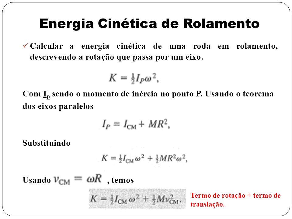 Energia Cinética de Rolamento Calcular a energia cinética de uma roda em rolamento, descrevendo a rotação que passa por um eixo. Com I p sendo o momen