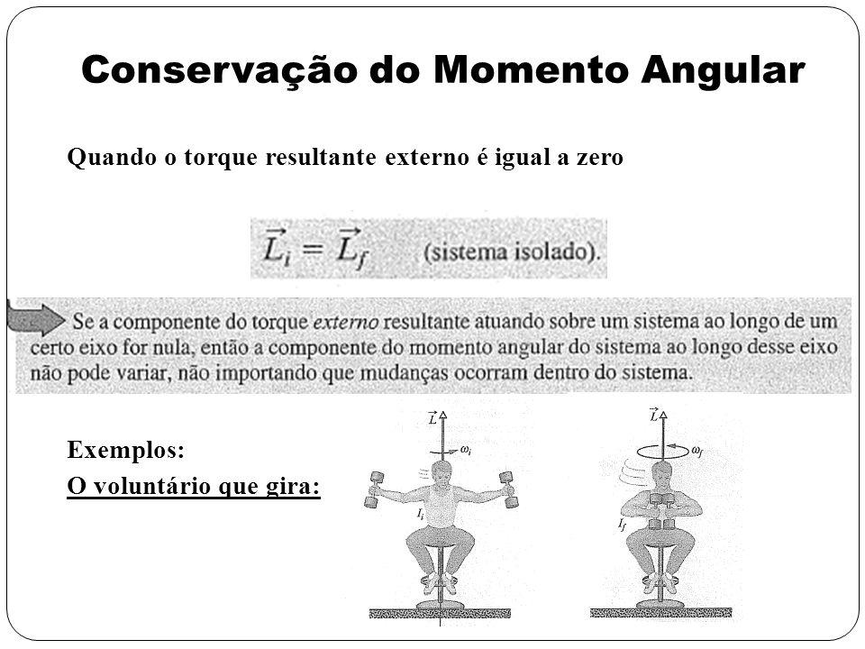 Conservação do Momento Angular Quando o torque resultante externo é igual a zero Exemplos: O voluntário que gira: