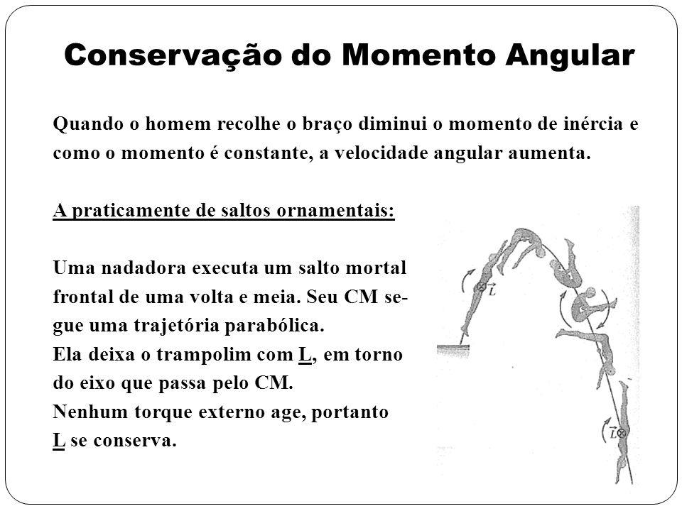 Conservação do Momento Angular Quando o homem recolhe o braço diminui o momento de inércia e como o momento é constante, a velocidade angular aumenta.